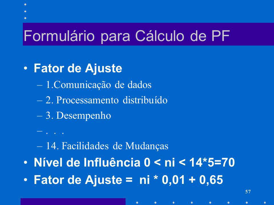 57 Formulário para Cálculo de PF Fator de Ajuste –1.Comunicação de dados –2. Processamento distribuído –3. Desempenho –... –14. Facilidades de Mudança