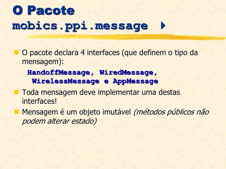 O Pacote mobics.ppi.message O Pacote mobics.ppi.message O pacote declara 4 interfaces (que definem o tipo da mensagem): O pacote declara 4 interfaces (que definem o tipo da mensagem): HandoffMessage, WiredMessage, WirelessMessage e AppMessage HandoffMessage, WiredMessage, WirelessMessage e AppMessage Toda mensagem deve implementar uma destas interfaces.