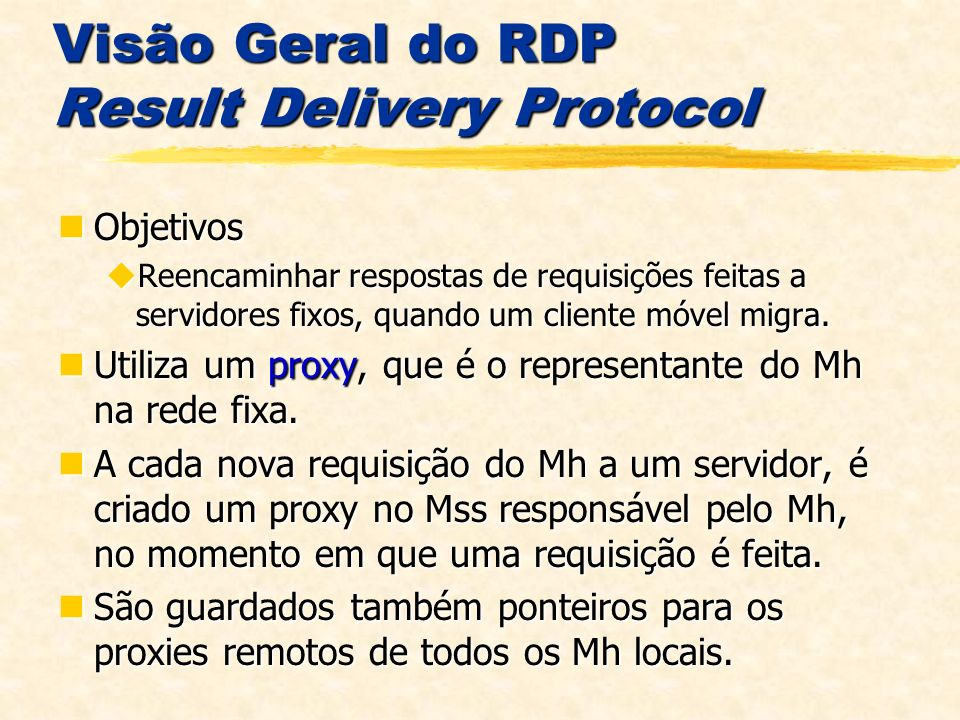 Visão Geral do RDP Result Delivery Protocol Objetivos Objetivos Reencaminhar respostas de requisições feitas a servidores fixos, quando um cliente móvel migra.