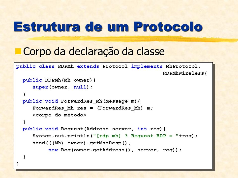 Estrutura de um Protocolo Corpo da declaração da classe Corpo da declaração da classe public class RDPMh extends Protocol implements MhProtocol, RDPMhWireless{ public RDPMh(Mh owner){ super(owner, null); } public void ForwardRes_Mh(Message m){ ForwardRes_Mh res = (ForwardRes_Mh) m; } public void Request(Address server, int req){ System.out.println( [rdp mh] % Request RDP = +req); send(((Mh) owner).getMssResp(), new Req(owner.getAddress(), server, req)); } public class RDPMh extends Protocol implements MhProtocol, RDPMhWireless{ public RDPMh(Mh owner){ super(owner, null); } public void ForwardRes_Mh(Message m){ ForwardRes_Mh res = (ForwardRes_Mh) m; } public void Request(Address server, int req){ System.out.println( [rdp mh] % Request RDP = +req); send(((Mh) owner).getMssResp(), new Req(owner.getAddress(), server, req)); }
