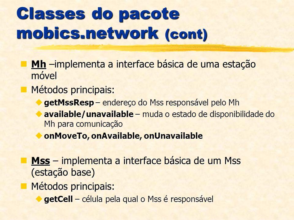 Classes do pacote mobics.network (cont) Mh –implementa a interface básica de uma estação móvel Mh –implementa a interface básica de uma estação móvel Métodos principais: Métodos principais: getMssResp – endereço do Mss responsável pelo Mh getMssResp – endereço do Mss responsável pelo Mh available/unavailable – muda o estado de disponibilidade do Mh para comunicação available/unavailable – muda o estado de disponibilidade do Mh para comunicação onMoveTo, onAvailable, onUnavailable onMoveTo, onAvailable, onUnavailable Mss – implementa a interface básica de um Mss (estação base) Mss – implementa a interface básica de um Mss (estação base) Métodos principais: Métodos principais: getCell – célula pela qual o Mss é responsável getCell – célula pela qual o Mss é responsável