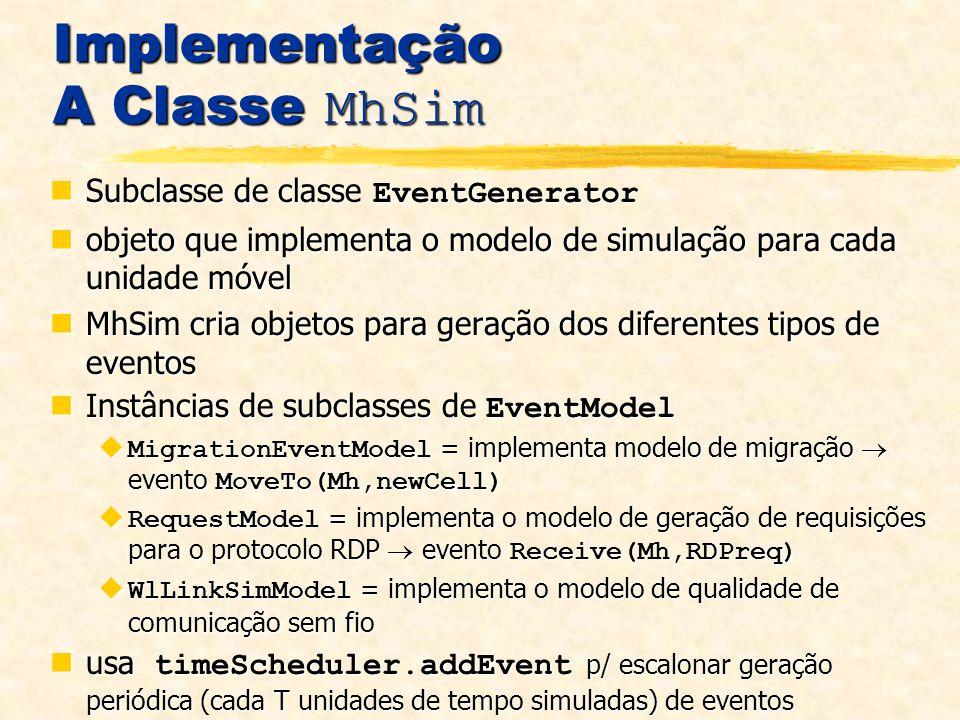 Implementação A Classe MhSim Subclasse de classe EventGenerator Subclasse de classe EventGenerator objeto que implementa o modelo de simulação para cada unidade móvel objeto que implementa o modelo de simulação para cada unidade móvel MhSim cria objetos para geração dos diferentes tipos de eventos MhSim cria objetos para geração dos diferentes tipos de eventos Instâncias de subclasses de EventModel Instâncias de subclasses de EventModel MigrationEventModel = implementa modelo de migração evento MoveTo(Mh,newCell) MigrationEventModel = implementa modelo de migração evento MoveTo(Mh,newCell) RequestModel = implementa o modelo de geração de requisições para o protocolo RDP evento Receive(Mh,RDPreq) RequestModel = implementa o modelo de geração de requisições para o protocolo RDP evento Receive(Mh,RDPreq) WlLinkSimModel = implementa o modelo de qualidade de comunicação sem fio WlLinkSimModel = implementa o modelo de qualidade de comunicação sem fio usa timeScheduler.addEvent p/ escalonar geração periódica (cada T unidades de tempo simuladas) de eventos usa timeScheduler.addEvent p/ escalonar geração periódica (cada T unidades de tempo simuladas) de eventos