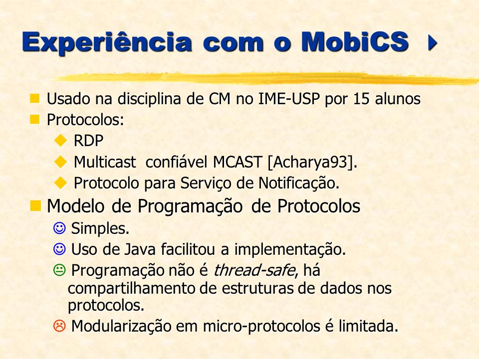 Experiência com o MobiCS Experiência com o MobiCS Usado na disciplina de CM no IME-USP por 15 alunos Usado na disciplina de CM no IME-USP por 15 alunos Protocolos: Protocolos: RDP RDP Multicast confiável MCAST [Acharya93].