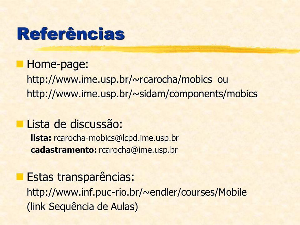 Referências Home-page: Home-page: http://www.ime.usp.br/~rcarocha/mobics ou http://www.ime.usp.br/~sidam/components/mobics Lista de discussão: Lista de discussão: lista: rcarocha-mobics@lcpd.ime.usp.br cadastramento: rcarocha@ime.usp.br Estas transparências: Estas transparências:http://www.inf.puc-rio.br/~endler/courses/Mobile (link Sequência de Aulas)