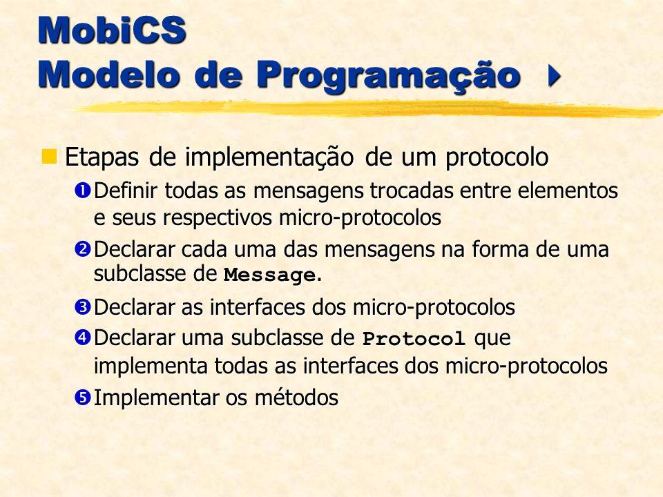 MobiCS Modelo de Programação MobiCS Modelo de Programação Etapas de implementação de um protocolo Etapas de implementação de um protocolo Definir todas as mensagens trocadas entre elementos e seus respectivos micro-protocolos Definir todas as mensagens trocadas entre elementos e seus respectivos micro-protocolos Declarar cada uma das mensagens na forma de uma subclasse de Message.