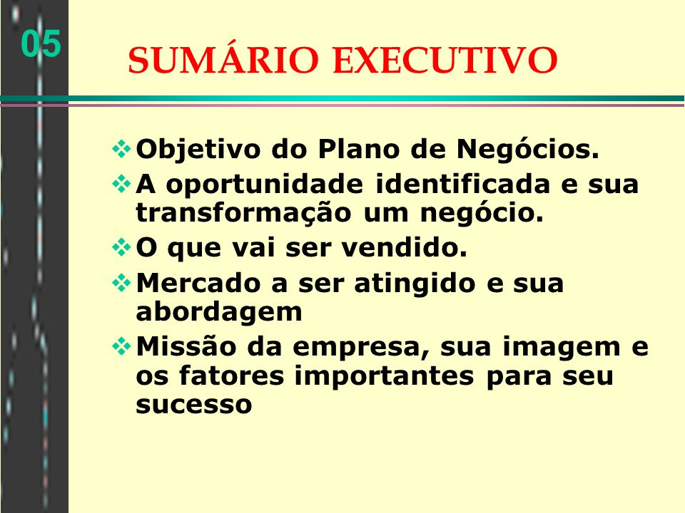 05 SUMÁRIO EXECUTIVO Objetivo do Plano de Negócios. A oportunidade identificada e sua transformação um negócio. O que vai ser vendido. Mercado a ser a