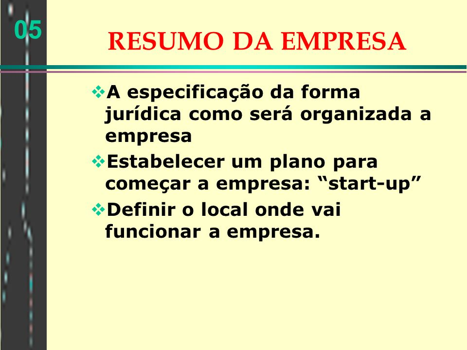 05 RESUMO DA EMPRESA A especificação da forma jurídica como será organizada a empresa Estabelecer um plano para começar a empresa: start-up Definir o