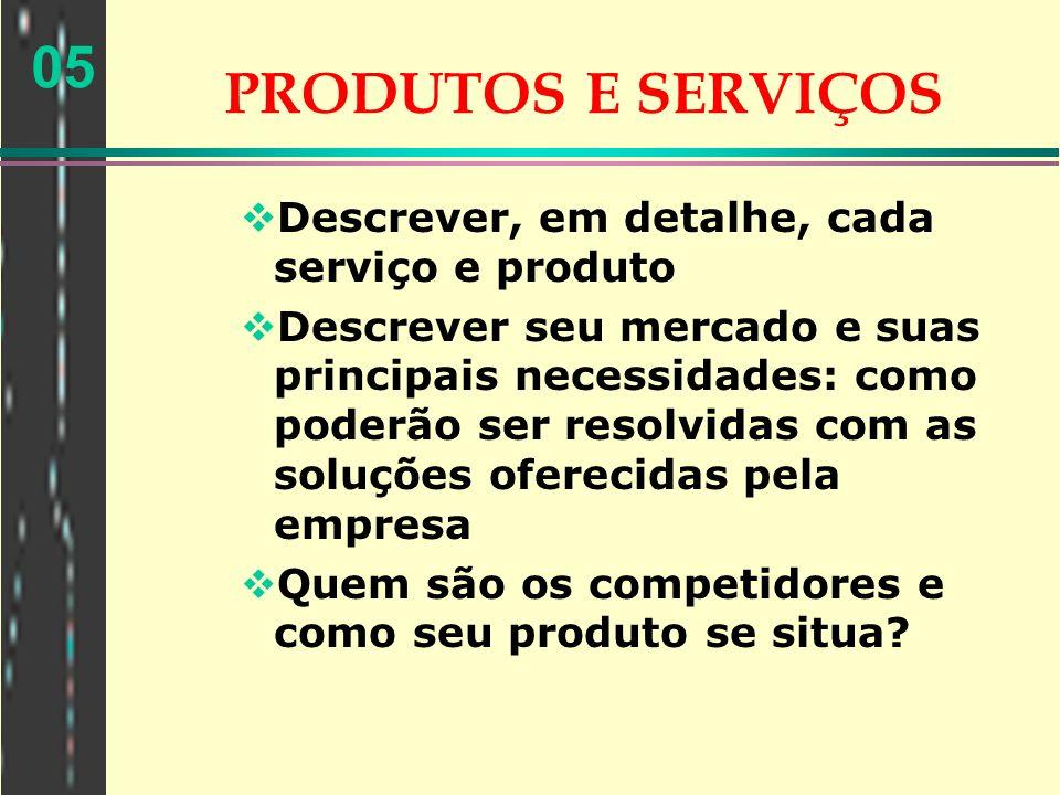 05 PRODUTOS E SERVIÇOS Descrever, em detalhe, cada serviço e produto Descrever seu mercado e suas principais necessidades: como poderão ser resolvidas
