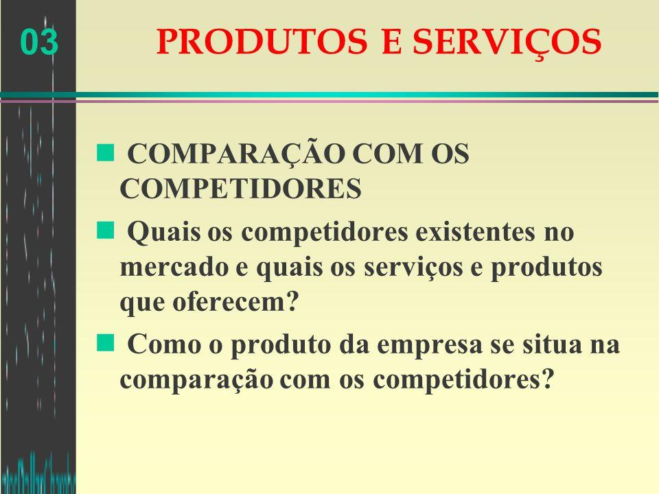 03 PRODUTOS E SERVIÇOS n COMPARAÇÃO COM OS COMPETIDORES n Quais os competidores existentes no mercado e quais os serviços e produtos que oferecem? n C