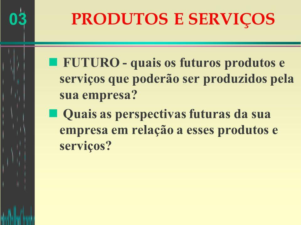 03 PRODUTOS E SERVIÇOS n FUTURO - quais os futuros produtos e serviços que poderão ser produzidos pela sua empresa? n Quais as perspectivas futuras da