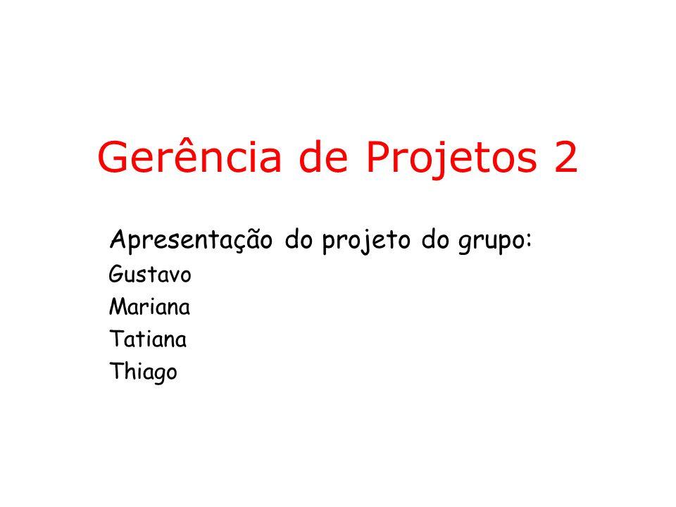 Gerência de Projetos 2 Apresentação do projeto do grupo: Gustavo Mariana Tatiana Thiago