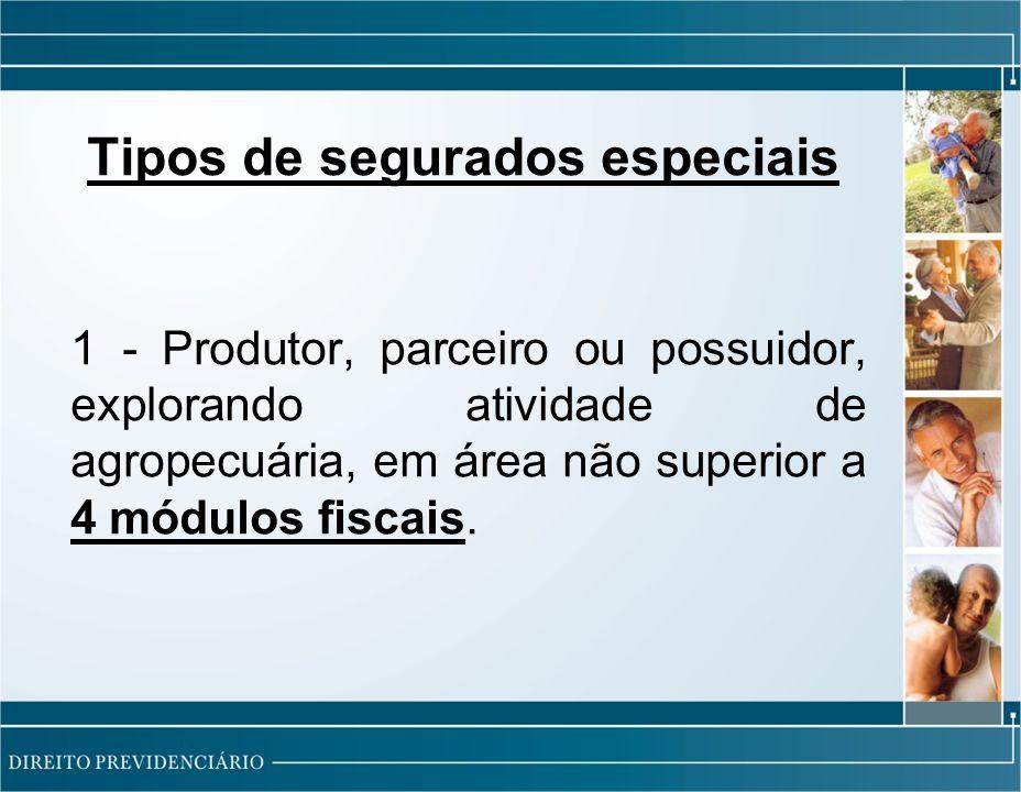 Tipos de segurados especiais 1 - Produtor, parceiro ou possuidor, explorando atividade de agropecuária, em área não superior a 4 módulos fiscais.