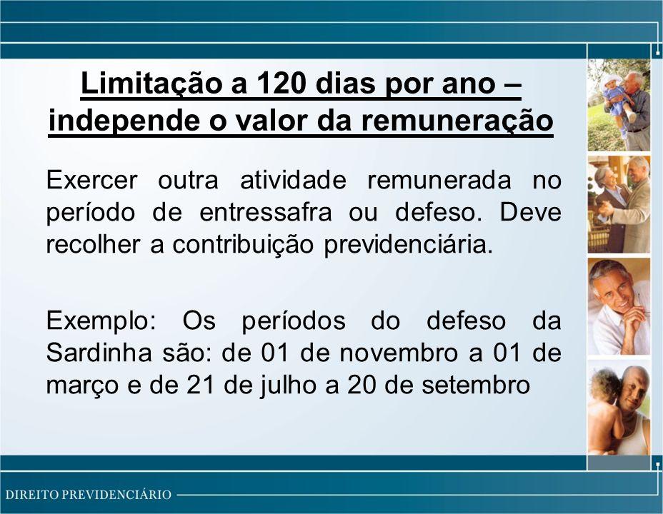 Limitação a 120 dias por ano – independe o valor da remuneração Exercer outra atividade remunerada no período de entressafra ou defeso.
