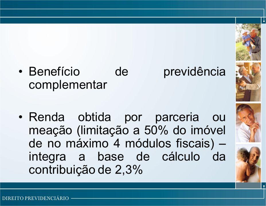 Benefício de previdência complementar Renda obtida por parceria ou meação (limitação a 50% do imóvel de no máximo 4 módulos fiscais) – integra a base de cálculo da contribuição de 2,3%