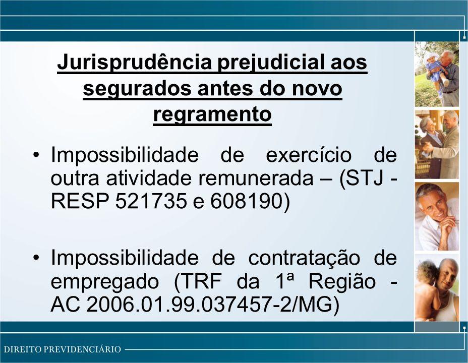 Jurisprudência prejudicial aos segurados antes do novo regramento Impossibilidade de exercício de outra atividade remunerada – (STJ - RESP 521735 e 608190) Impossibilidade de contratação de empregado (TRF da 1ª Região - AC 2006.01.99.037457-2/MG)