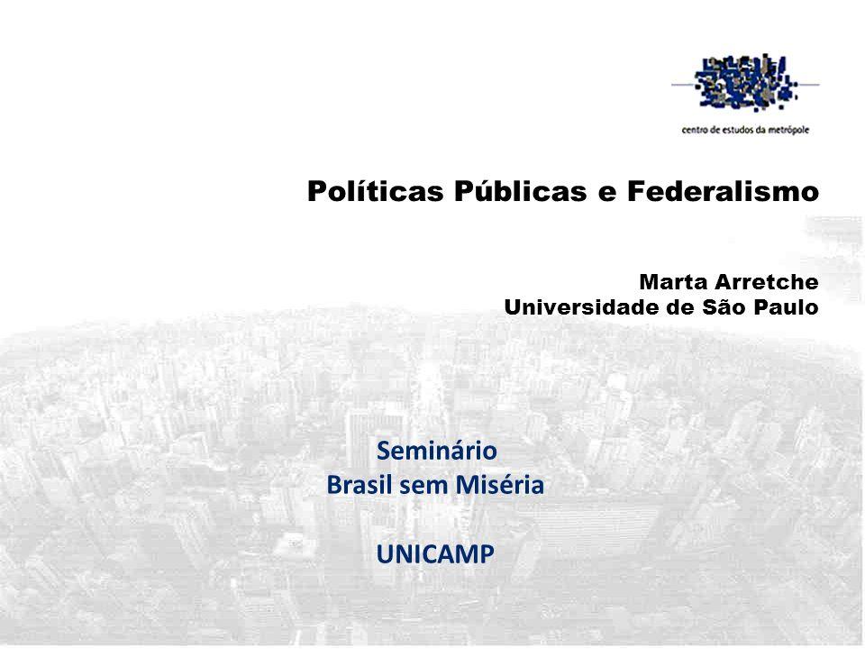 Políticas Públicas e Federalismo Marta Arretche Universidade de São Paulo Seminário Brasil sem Miséria UNICAMP