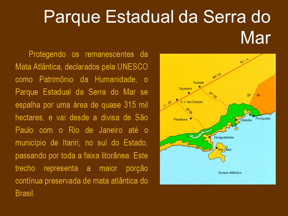 Parque Estadual da Serra do Mar Protegendo os remanescentes da Mata Atlântica, declarados pela UNESCO como Patrimônio da Humanidade, o Parque Estadual