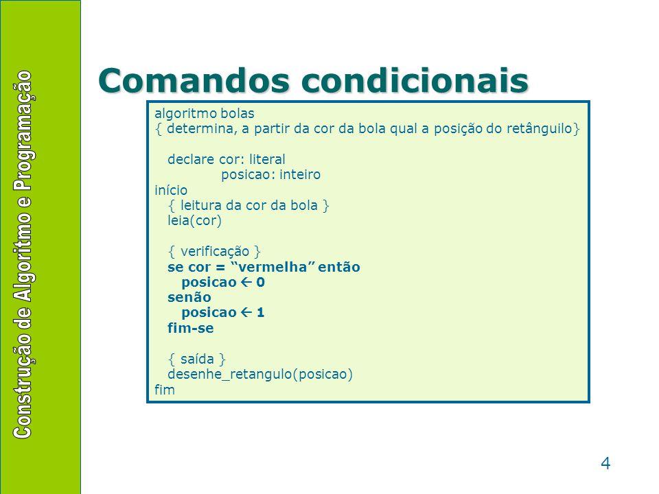4 Comandos condicionais algoritmo bolas { determina, a partir da cor da bola qual a posição do retânguilo} declare cor: literal posicao: inteiro iníci
