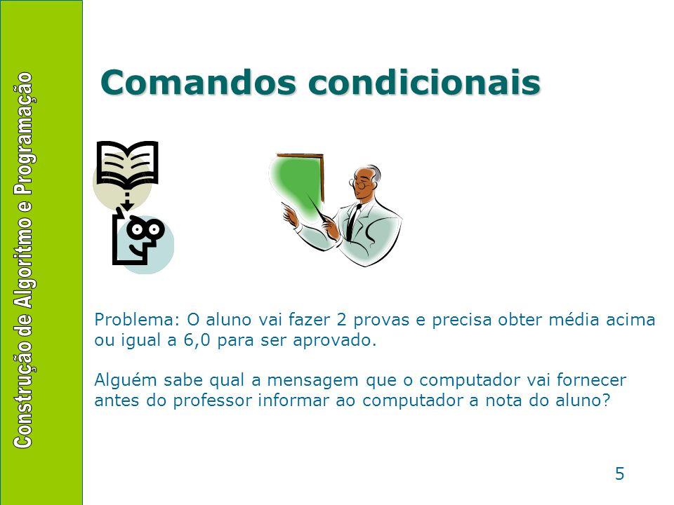 5 Comandos condicionais Problema: O aluno vai fazer 2 provas e precisa obter média acima ou igual a 6,0 para ser aprovado. Alguém sabe qual a mensagem
