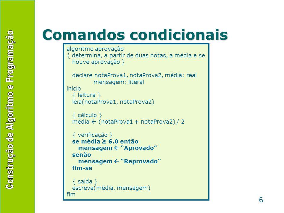 7 Comandos condicionais se expressão-lógica então lista-de-comandos-se-verdadeiro fim-se se expressão-lógica então lista-de-comandos-se-verdadeiro senão lista-de-comandos-se-falso fim-se Se a expressão-lógica resultar em verdadeiro, a lista-de-comandos-se- verdadeiro é executada; se resultar em falso, não.