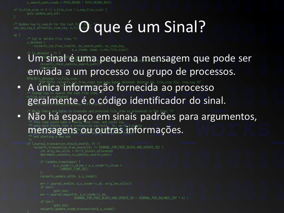O que é um Sinal? Um sinal é uma pequena mensagem que pode ser enviada a um processo ou grupo de processos. A única informação fornecida ao processo g