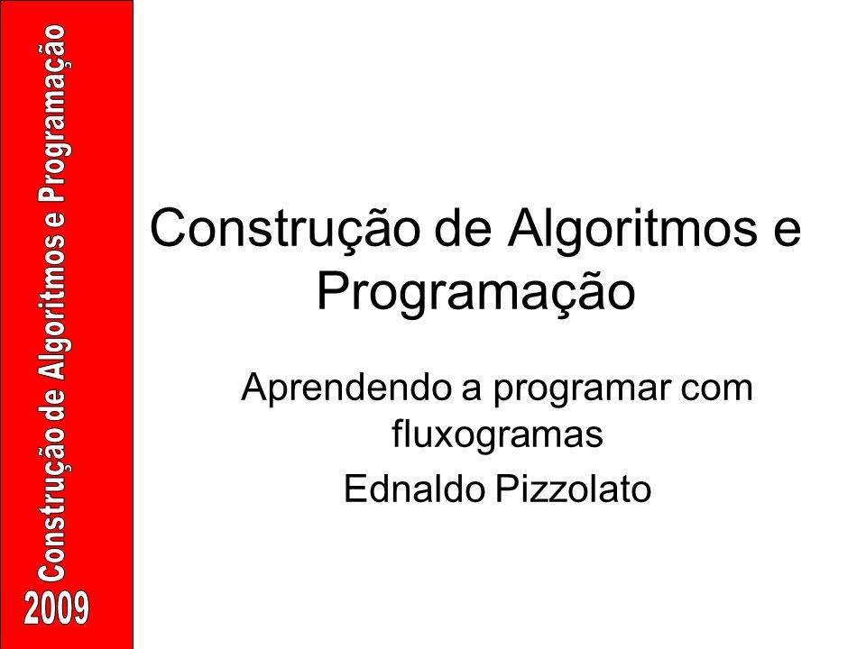 Construção de Algoritmos e Programação Aprendendo a programar com fluxogramas Ednaldo Pizzolato