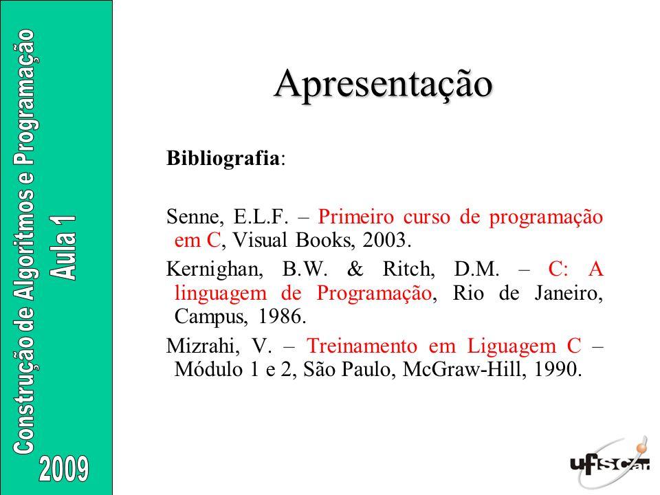 Apresentação Bibliografia: Senne, E.L.F. – Primeiro curso de programação em C, Visual Books, 2003. Kernighan, B.W. & Ritch, D.M. – C: A linguagem de P