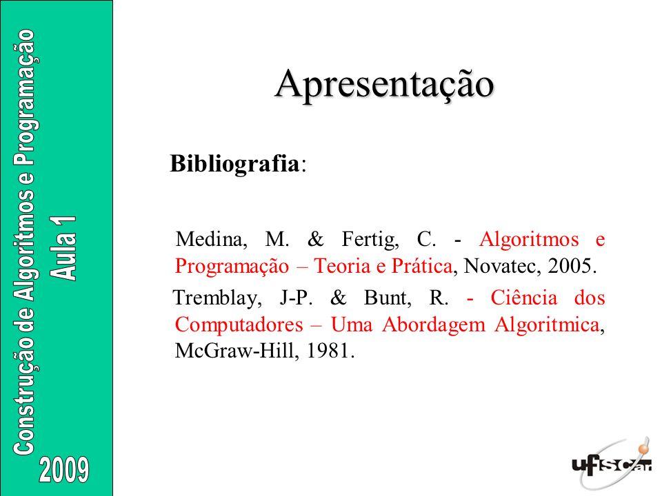 Apresentação Bibliografia: Medina, M. & Fertig, C. - Algoritmos e Programação – Teoria e Prática, Novatec, 2005. Tremblay, J-P. & Bunt, R. - Ciência d
