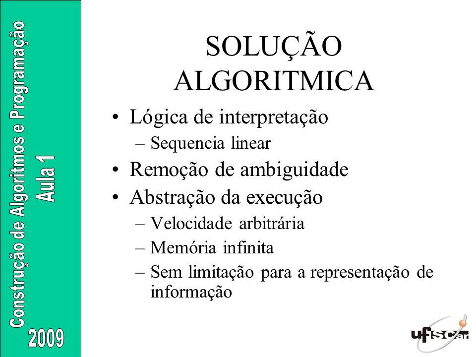 SOLUÇÃO ALGORITMICA Lógica de interpretação –Sequencia linear Remoção de ambiguidade Abstração da execução –Velocidade arbitrária –Memória infinita –S