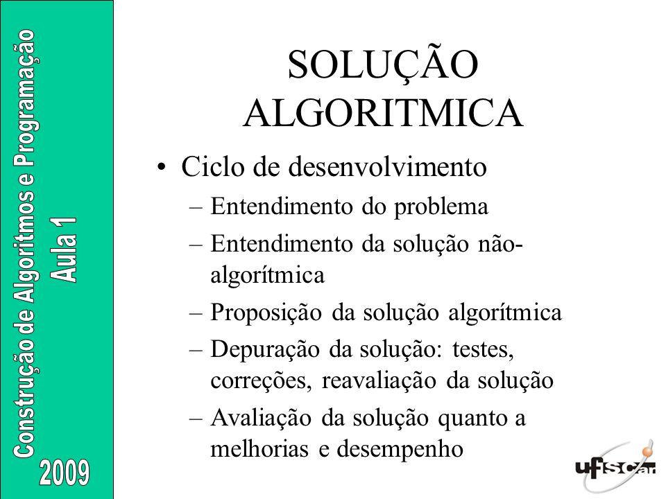 SOLUÇÃO ALGORITMICA Ciclo de desenvolvimento –Entendimento do problema –Entendimento da solução não- algorítmica –Proposição da solução algorítmica –D