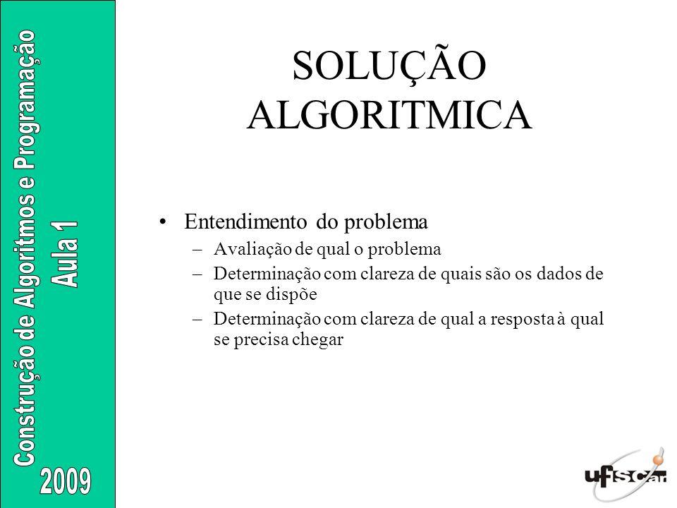 SOLUÇÃO ALGORITMICA Entendimento do problema –Avaliação de qual o problema –Determinação com clareza de quais são os dados de que se dispõe –Determina