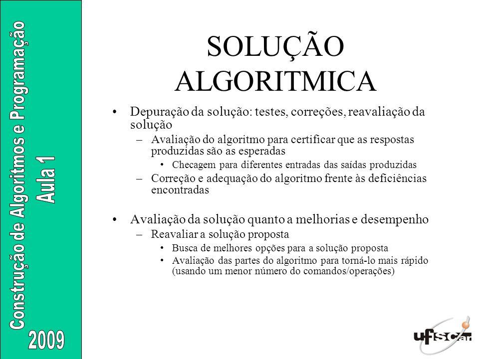 SOLUÇÃO ALGORITMICA Depuração da solução: testes, correções, reavaliação da solução –Avaliação do algoritmo para certificar que as respostas produzida