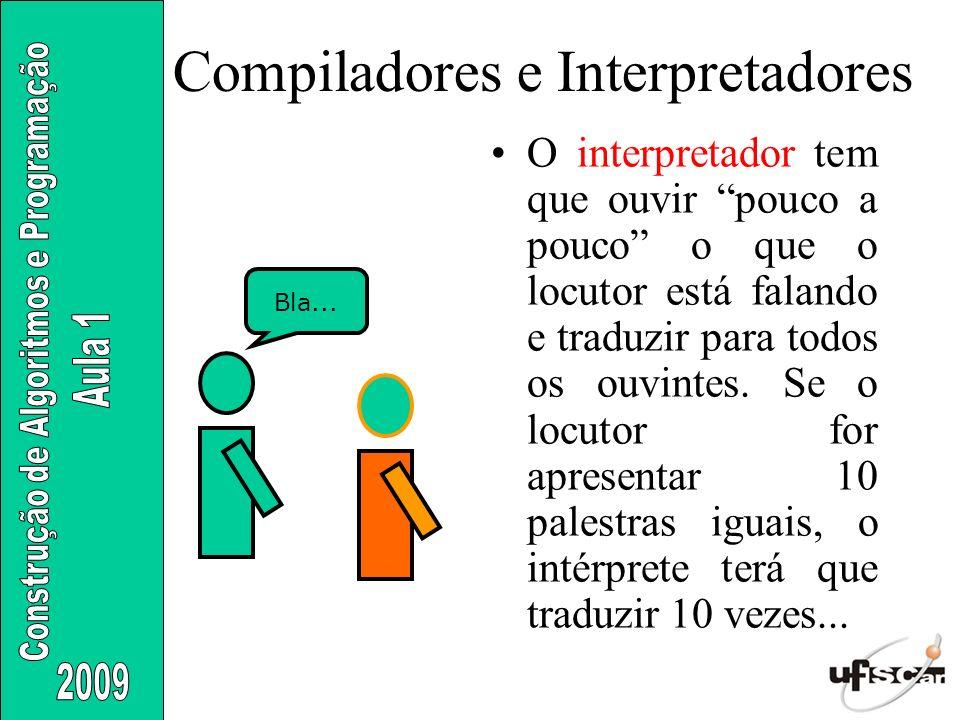 Compiladores e Interpretadores O interpretador tem que ouvir pouco a pouco o que o locutor está falando e traduzir para todos os ouvintes. Se o locuto