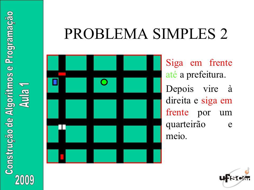 PROBLEMA SIMPLES 2 Siga em frente até a prefeitura. Depois vire à direita e siga em frente por um quarteirão e meio.