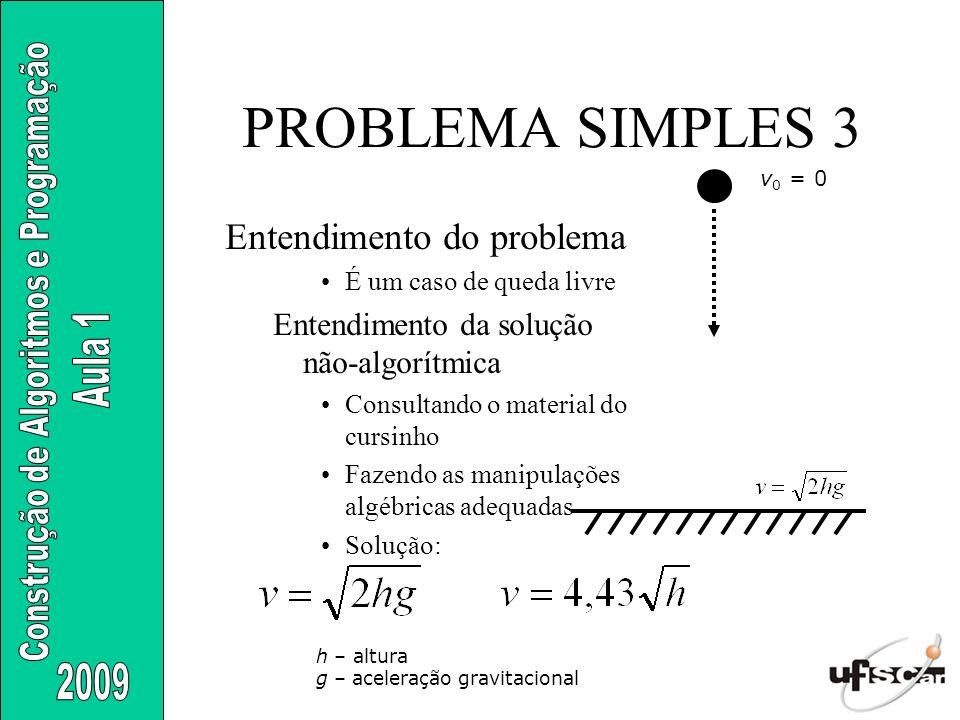 PROBLEMA SIMPLES 3 Entendimento do problema É um caso de queda livre Entendimento da solução não-algorítmica Consultando o material do cursinho Fazend