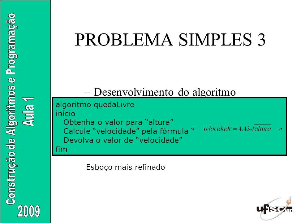 PROBLEMA SIMPLES 3 –Desenvolvimento do algoritmo algoritmo quedaLivre início Obtenha o valor para altura Calcule velocidade pela fórmula Devolva o val