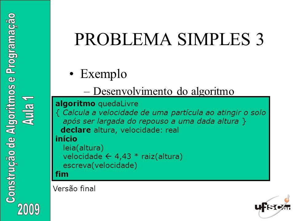 PROBLEMA SIMPLES 3 Exemplo –Desenvolvimento do algoritmo algoritmo quedaLivre { Calcula a velocidade de uma partícula ao atingir o solo após ser larga