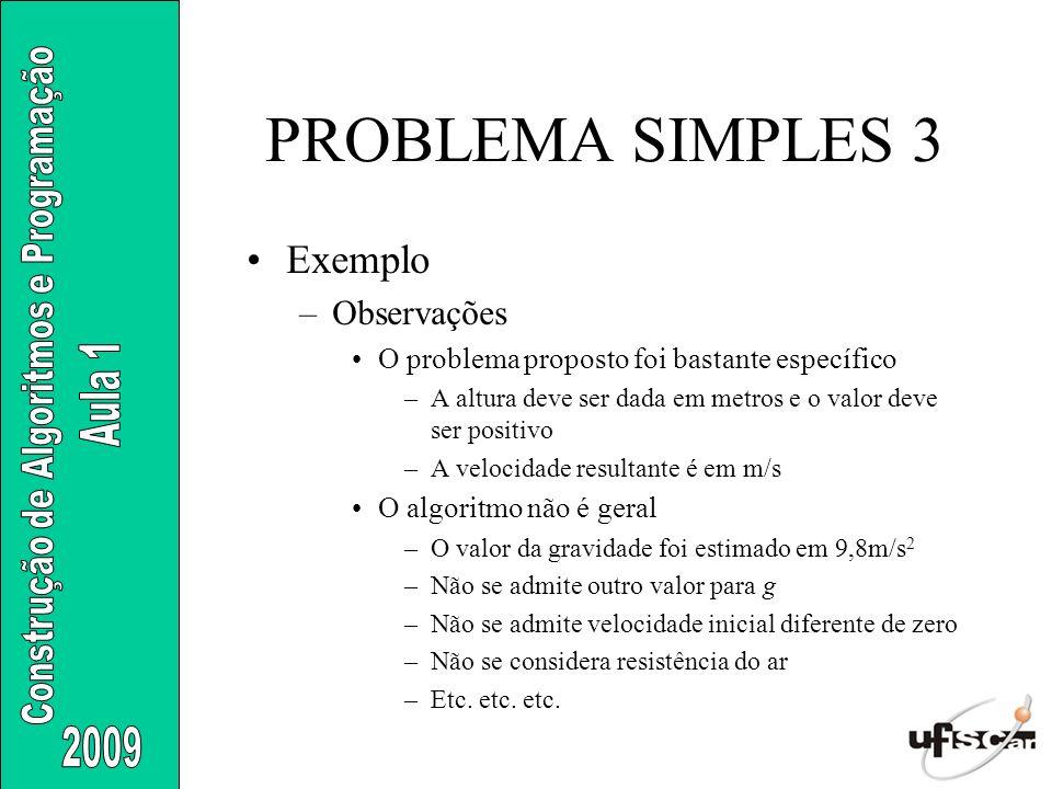 PROBLEMA SIMPLES 3 Exemplo –Observações O problema proposto foi bastante específico –A altura deve ser dada em metros e o valor deve ser positivo –A v