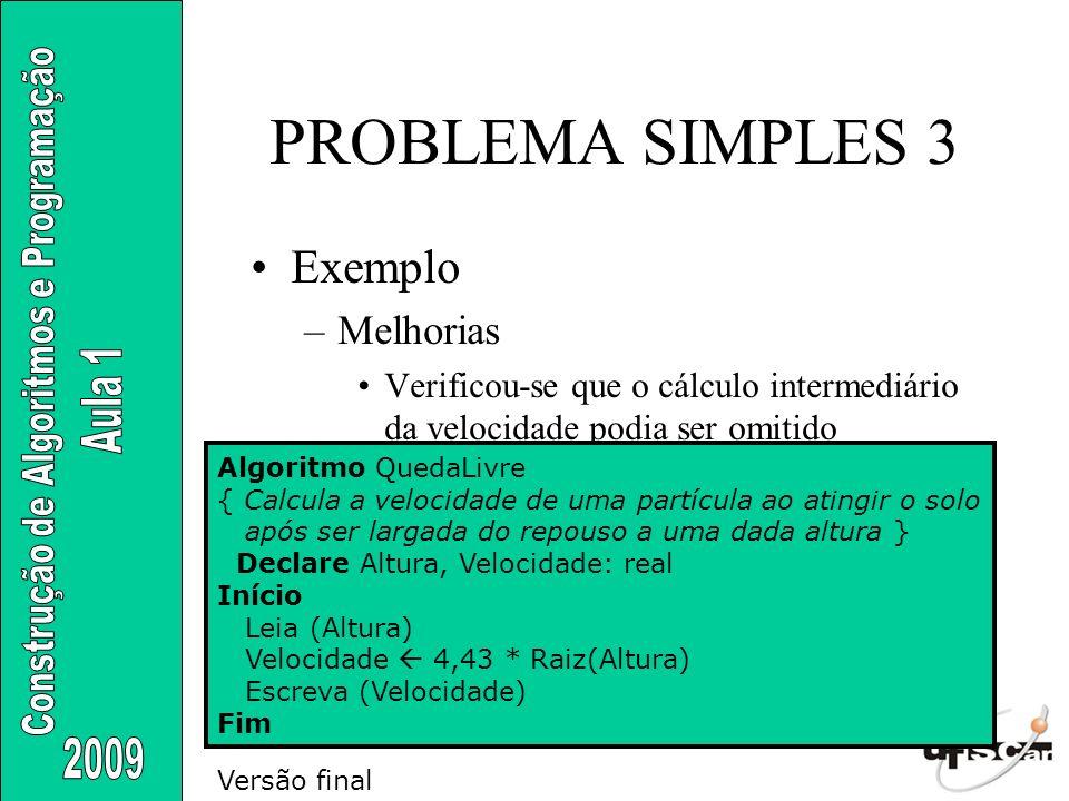 PROBLEMA SIMPLES 3 Exemplo –Melhorias Verificou-se que o cálculo intermediário da velocidade podia ser omitido Algoritmo QuedaLivre { Calcula a veloci