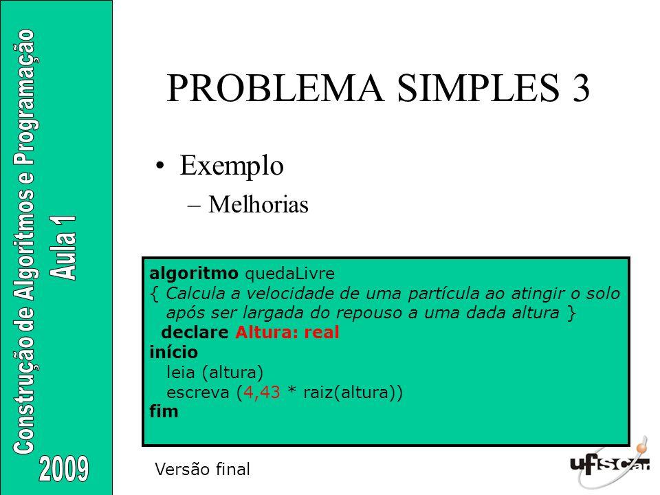 PROBLEMA SIMPLES 3 Exemplo –Melhorias Algoritmo QuedaLivre { Calcula a velocidade de uma partícula ao atingir o solo após ser largada do repouso a uma