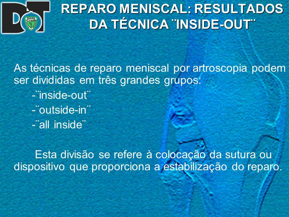 REPARO MENISCAL: RESULTADOS DA TÉCNICA ¨INSIDE-OUT¨ As técnicas de reparo meniscal por artroscopia podem ser divididas em três grandes grupos: -¨insid