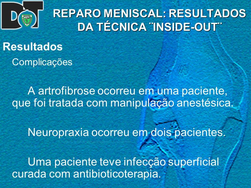 REPARO MENISCAL: RESULTADOS DA TÉCNICA ¨INSIDE-OUT¨ Resultados Complicações A artrofibrose ocorreu em uma paciente, que foi tratada com manipulação an