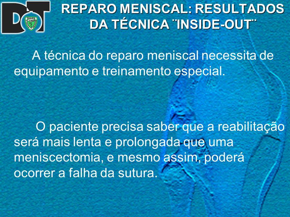 REPARO MENISCAL: RESULTADOS DA TÉCNICA ¨INSIDE-OUT¨ A técnica do reparo meniscal necessita de equipamento e treinamento especial. O paciente precisa s