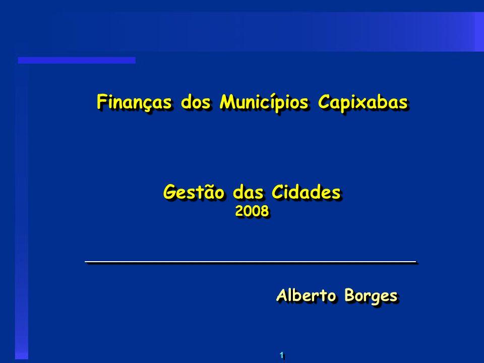 1 1 Finanças dos Municípios Capixabas Gestão das Cidades 2008 ____________________________________ Alberto Borges ____________________________________