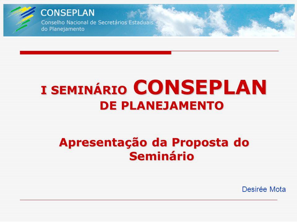 I SEMINÁRIO CONSEPLAN DE PLANEJAMENTO Apresentação da Proposta do Seminário Desirée Mota