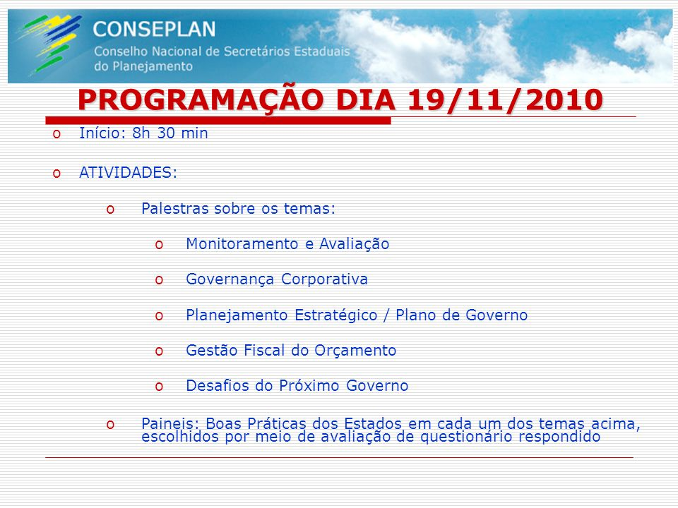 PROGRAMAÇÃO DIA 19/11/2010 oInício: 8h 30 min oATIVIDADES: oPalestras sobre os temas: oMonitoramento e Avaliação oGovernança Corporativa oPlanejamento
