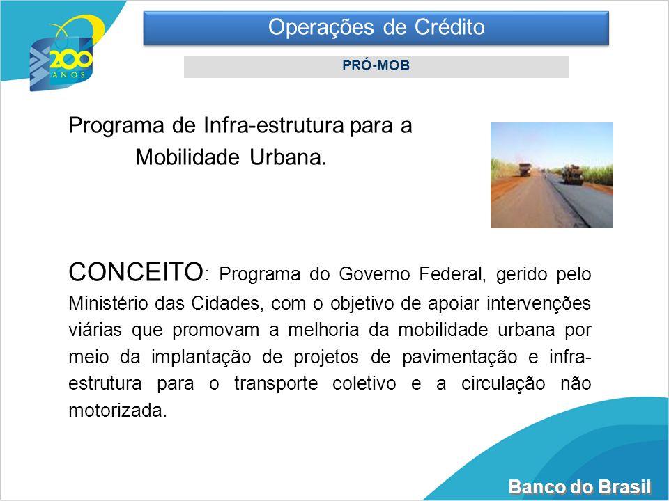 Banco do Brasil Operações de Crédito PRÓ-MOB Programa de Infra-estrutura para a Mobilidade Urbana. CONCEITO : Programa do Governo Federal, gerido pelo