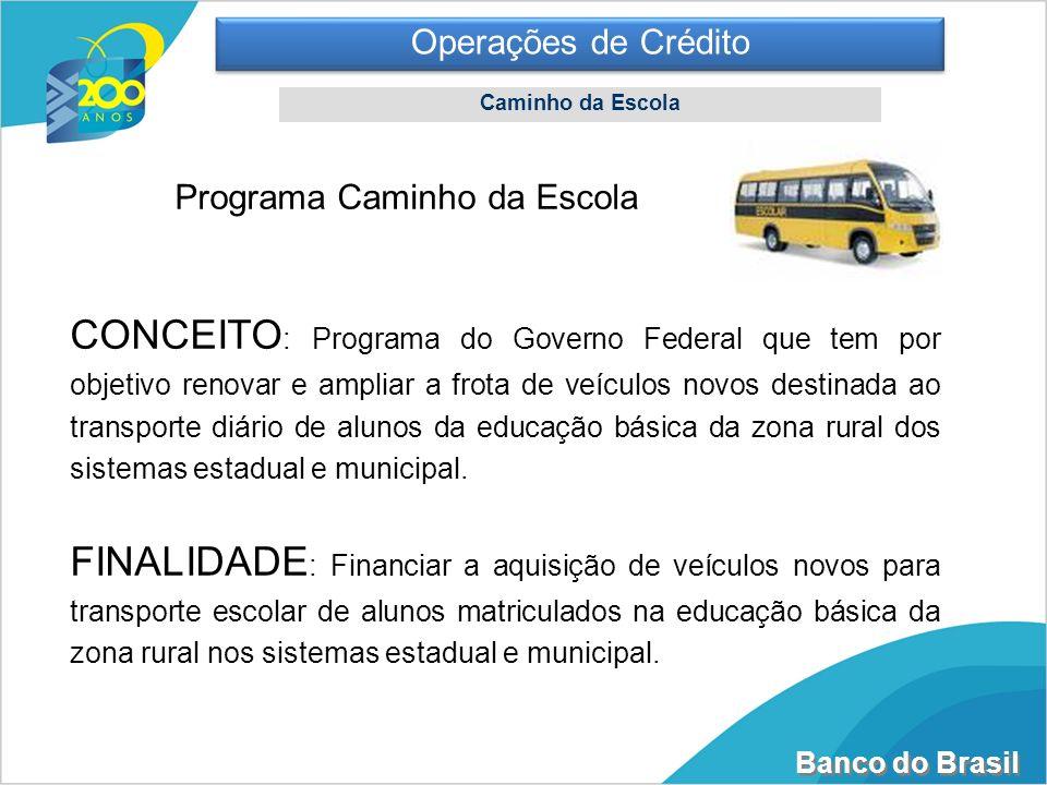 Banco do Brasil Operações de Crédito Caminho da Escola Programa Caminho da Escola CONCEITO : Programa do Governo Federal que tem por objetivo renovar