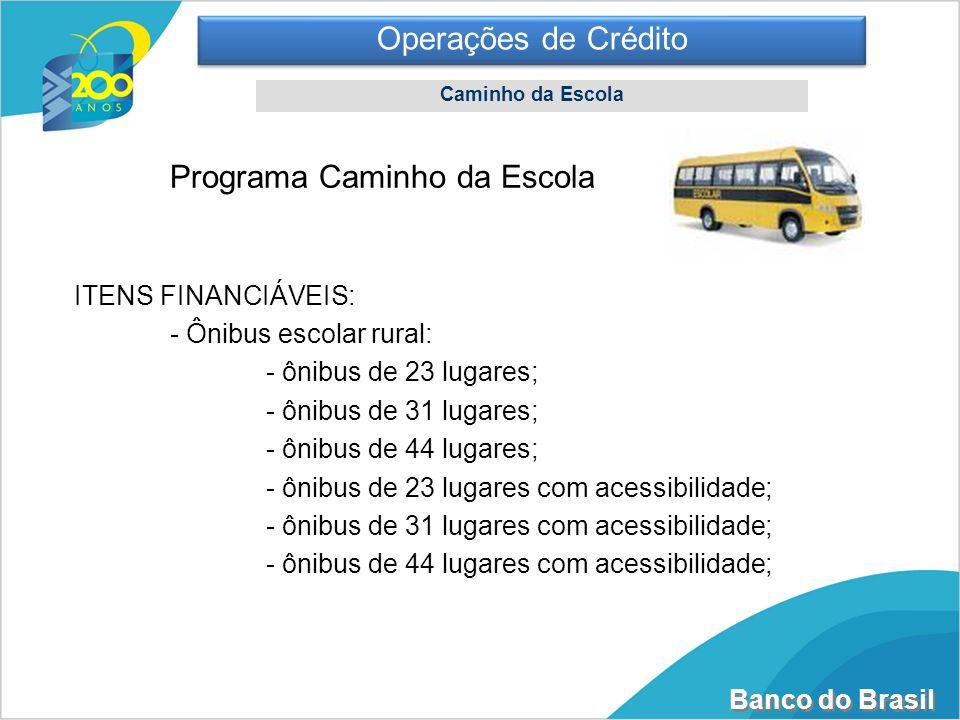 Banco do Brasil Operações de Crédito Caminho da Escola Programa Caminho da Escola ITENS FINANCIÁVEIS: - Ônibus escolar rural: - ônibus de 23 lugares;