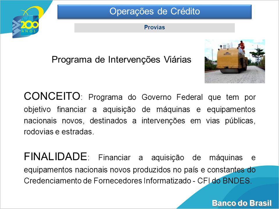 Banco do Brasil Operações de Crédito Provias Programa de Intervenções Viárias CONCEITO : Programa do Governo Federal que tem por objetivo financiar a